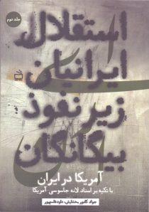استقلال ایرانیان زیر نفوذ بیگانگان، با تکیه بر اسناد لانه جاسوسی آمریکا در ایران - جلد دوم